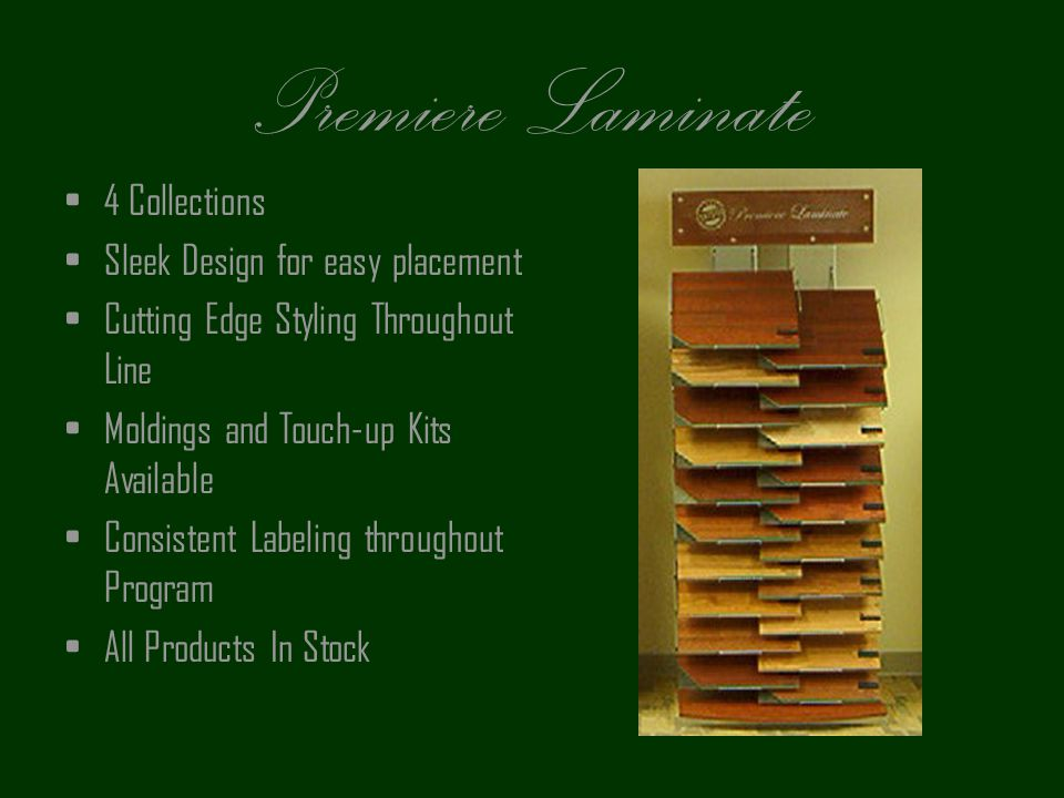 Premiere Laminate 4 Collections Sleek Design for easy placement Cutting Edge Styling Throughout Line Moldings and Touch-up Kits Available Consistent L