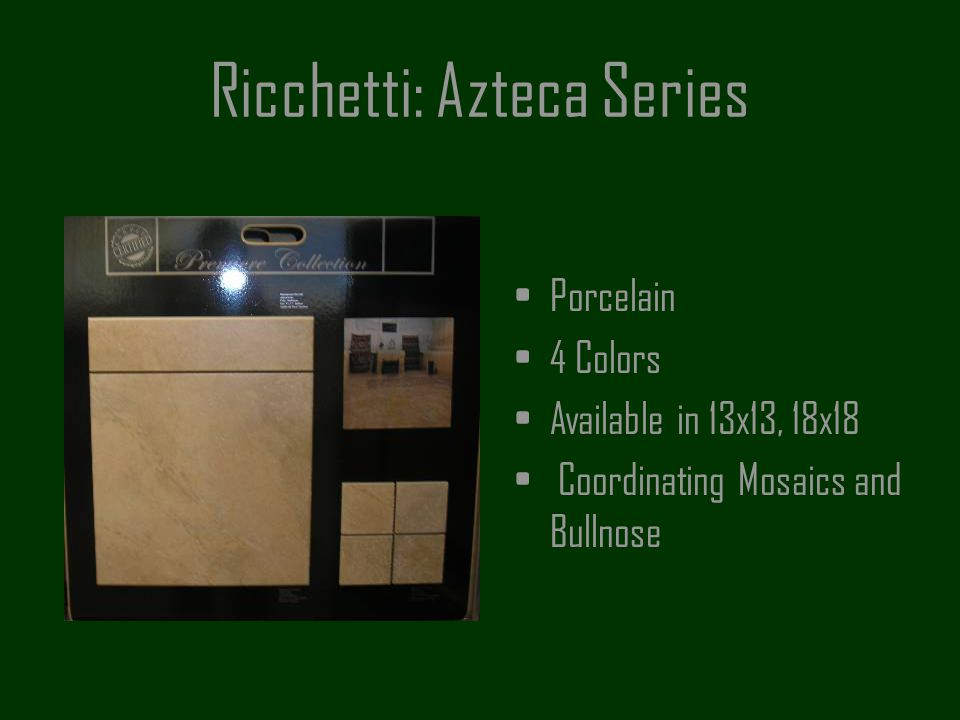 Ricchetti: Azteca Series Porcelain 4 Colors Available in 13x13, 18x18 Coordinating Mosaics and Bullnose