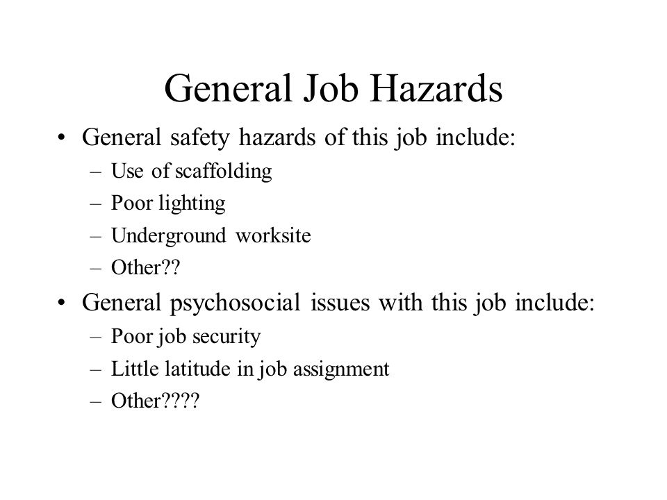 General Job Hazards General safety hazards of this job include: –Use of scaffolding –Poor lighting –Underground worksite –Other .