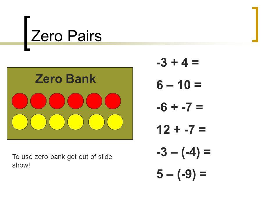 Zero Pairs Zero Bank -3 + 4 = 6 – 10 = -6 + -7 = 12 + -7 = -3 – (-4) = 5 – (-9) = To use zero bank get out of slide show!
