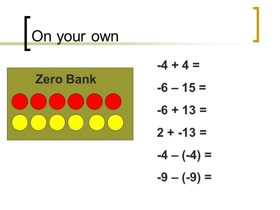 On your own -4 + 4 = -6 – 15 = -6 + 13 = 2 + -13 = -4 – (-4) = -9 – (-9) = Zero Bank