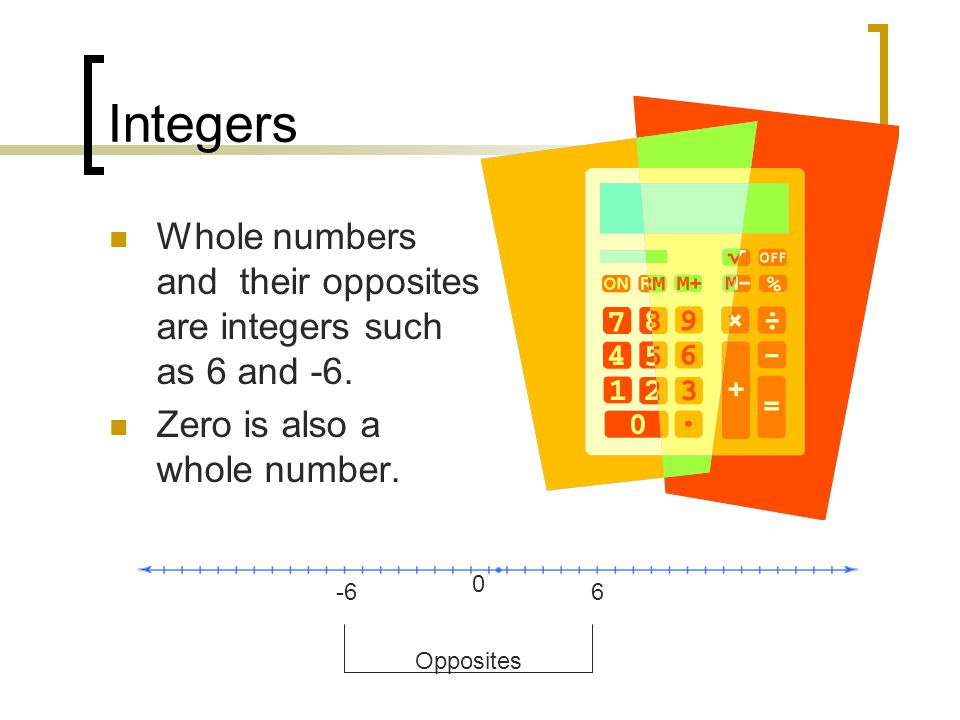 Integers Whole numbers and their opposites are integers such as 6 and -6.