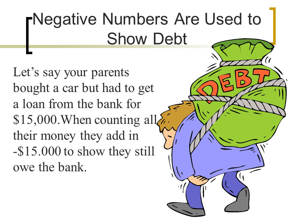 Negative Numbers Are Used to Show Debt Lets say your parents bought a car but had to get a loan from the bank for $15,000.When counting all their money they add in -$15.000 to show they still owe the bank.