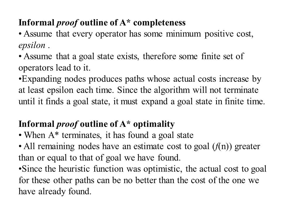 Informal proof outline of A* completeness Assume that every operator has some minimum positive cost, epsilon. Assume that a goal state exists, therefo