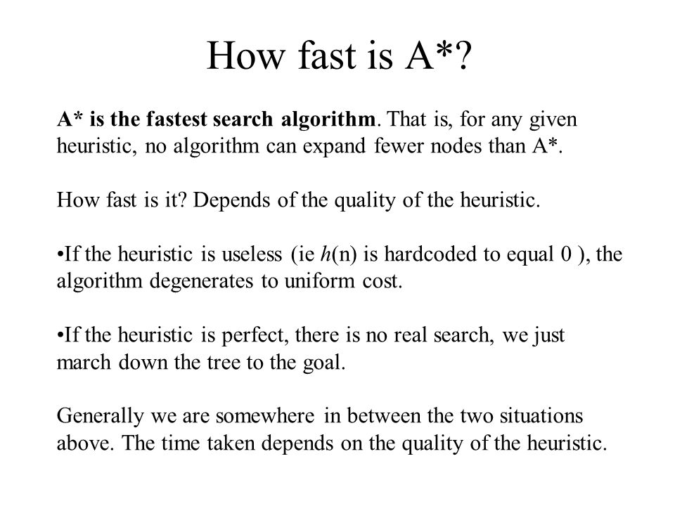 How fast is A*? A* is the fastest search algorithm. That is, for any given heuristic, no algorithm can expand fewer nodes than A*. How fast is it? Dep