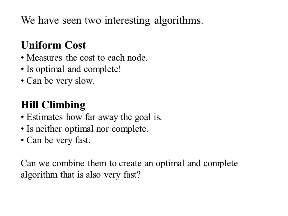 We have seen two interesting algorithms. Uniform Cost Measures the cost to each node. Is optimal and complete! Can be very slow. Hill Climbing Estimat