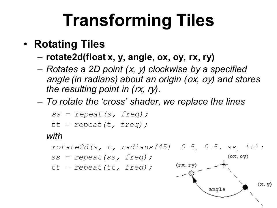 Transforming Tiles Rotating Tiles –rotate2d(float x, y, angle, ox, oy, rx, ry) –Rotates a 2D point ( x, y ) clockwise by a specified angle (in radians) about an origin ( ox, oy ) and stores the resulting point in ( rx, ry ).