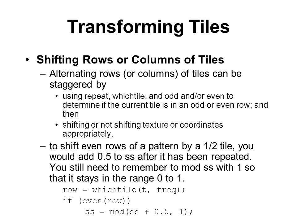 /* shiftedblocks.sl */ surface shiftedblocks() { color surface_color, layer_color; color layer_opac; float ss, tt; float row; float fuzz = 0.05; float freq = 4; surface_color = Cs; /* shift even rows 1/2 tile */ ss = repeat(s, freq); tt = repeat(t, freq); row = whichtile(t, freq); if (even(row)) ss = mod(ss + 0.5, 1); /* squares */ layer_color = color (0.3, 0.0, 0.3); layer_opac = intersection(pulse(0.35, 0.65, fuzz, ss), pulse(0.35, 0.65, fuzz, tt)); surface_color = blend(surface_color, layer_color, layer_opac); /* output */ Ci = surface_color; }
