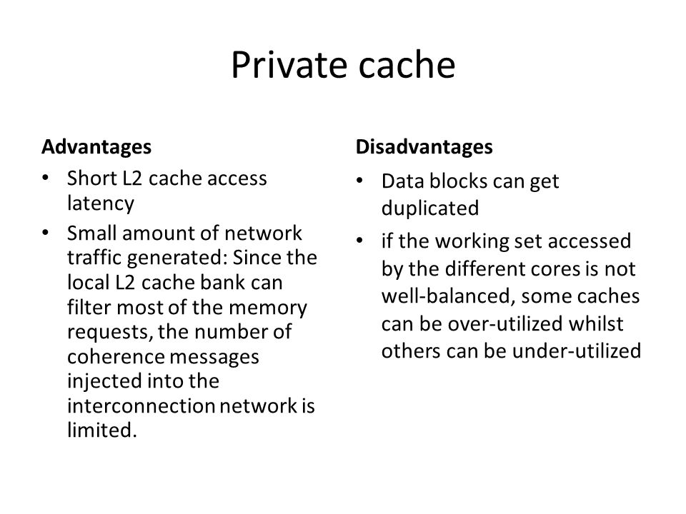 Private cache Advantages Short L2 cache access latency Small amount of network traffic generated: Since the local L2 cache bank can filter most of the memory requests, the number of coherence messages injected into the interconnection network is limited.