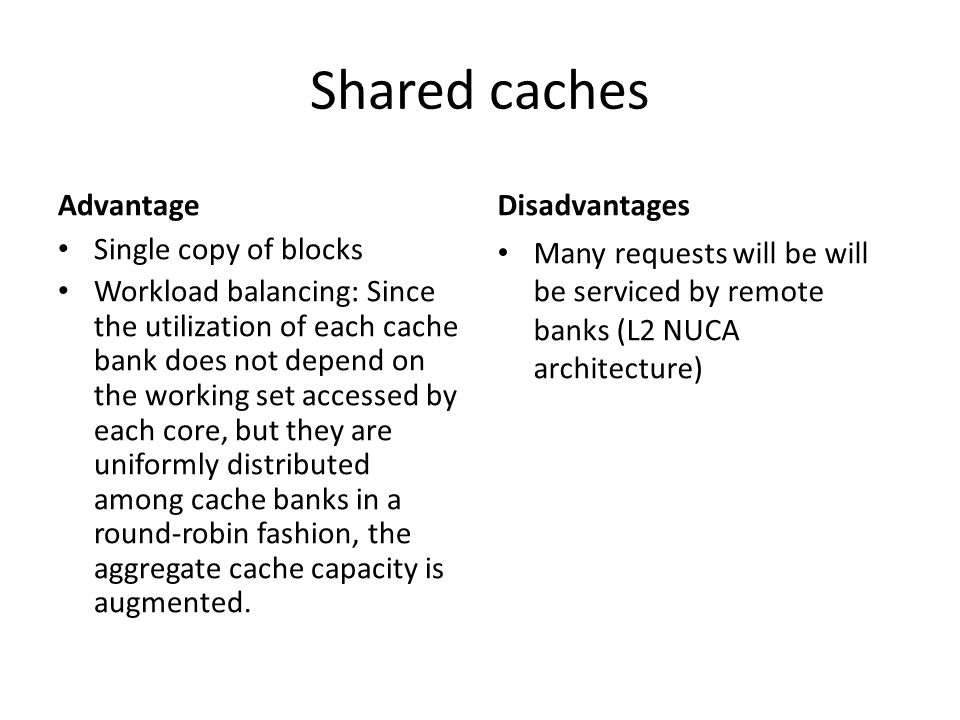 Shared caches Advantage Single copy of blocks Workload balancing: Since the utilization of each cache bank does not depend on the working set accessed by each core, but they are uniformly distributed among cache banks in a round-robin fashion, the aggregate cache capacity is augmented.