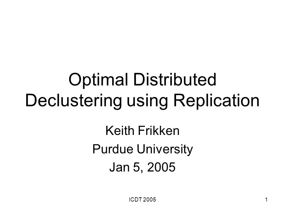 ICDT 200512 Scheduling Can use modification of chain declustering scheduling algorithm to schedule queries in O(m+k(log ε)) time Essentially, use previous algorithm to test if a specific load is possible and do a binary search on the possible loads