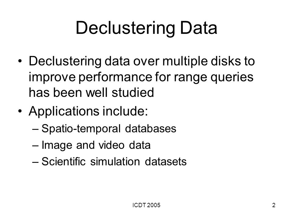 ICDT 20052 Declustering Data Declustering data over multiple disks to improve performance for range queries has been well studied Applications include: –Spatio-temporal databases –Image and video data –Scientific simulation datasets