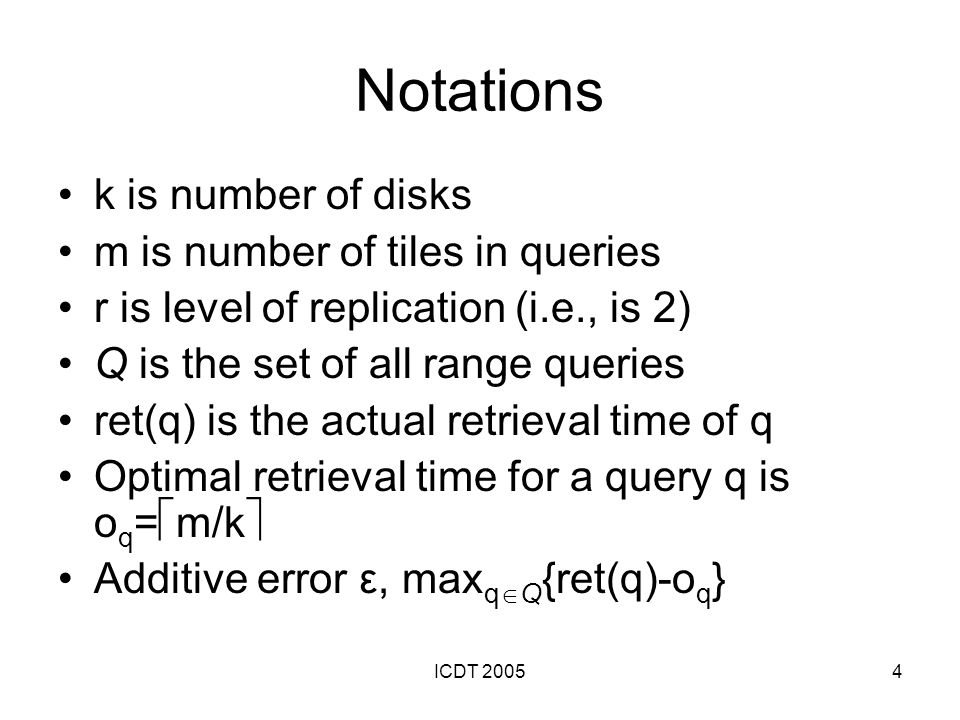 ICDT 20054 Notations k is number of disks m is number of tiles in queries r is level of replication (i.e., is 2) Q is the set of all range queries ret(q) is the actual retrieval time of q Optimal retrieval time for a query q is o q = m/k Additive error ε, max q Q {ret(q)-o q }