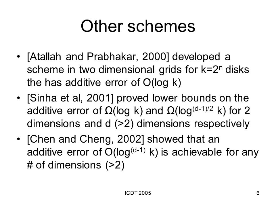 ICDT 20057 Replication Placing records on multiple disks can further improve performance of declustering schemes Two Problems: –How to schedule a query (i.e., what tiles are retrieved from each disk) –How to use replication to balance load Approaches: –Chained Declustering [Hsiao and DeWitt, 1990] –Random Duplication Allocation [Sanders et al 2000], [Sanders, 2001], and [Czumaj and Scheidler, 2003]