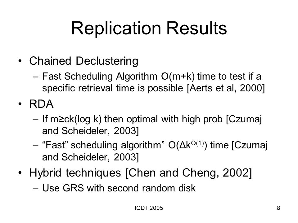 ICDT 20058 Replication Results Chained Declustering –Fast Scheduling Algorithm O(m+k) time to test if a specific retrieval time is possible [Aerts et al, 2000] RDA –If mck(log k) then optimal with high prob [Czumaj and Scheideler, 2003] –Fast scheduling algorithm O(Δk O(1) ) time [Czumaj and Scheideler, 2003] Hybrid techniques [Chen and Cheng, 2002] –Use GRS with second random disk