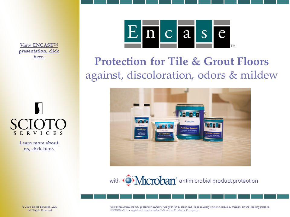 TM Protection for Tile & Grout Floors against, discoloration, odors & mildew Microban antimicrobial protection inhibits the growth of stain and odor causing bacteria, mold & mildew on the coating surface.