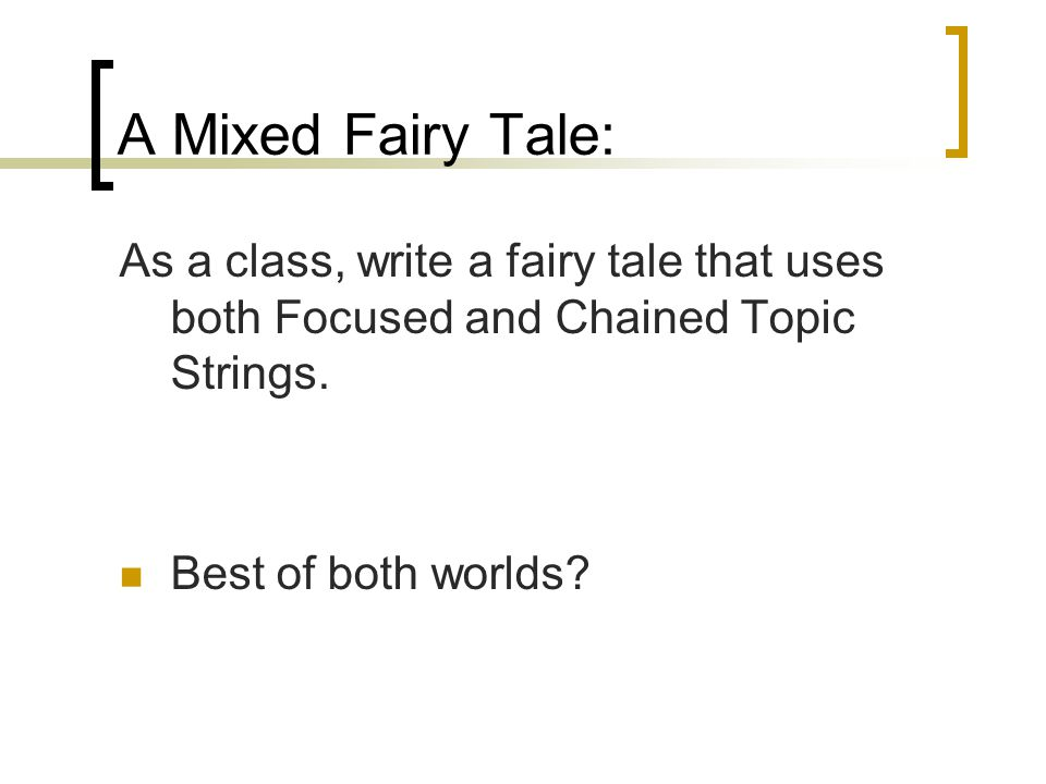 A Mixed Fairy Tale: As a class, write a fairy tale that uses both Focused and Chained Topic Strings. Best of both worlds?