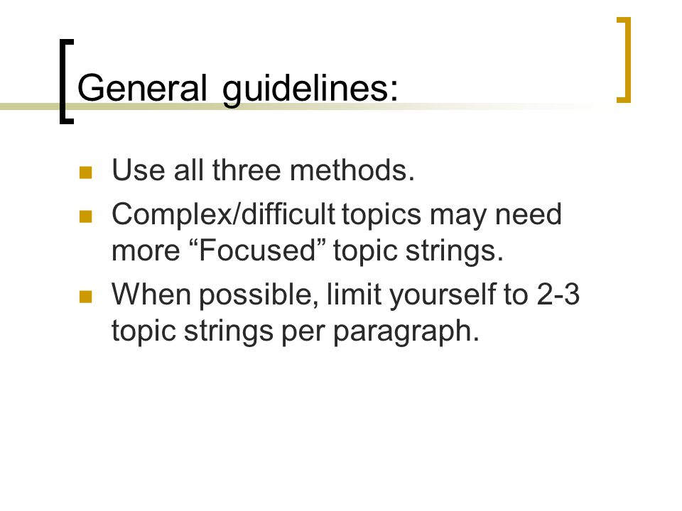 General guidelines: Use all three methods. Complex/difficult topics may need more Focused topic strings. When possible, limit yourself to 2-3 topic st