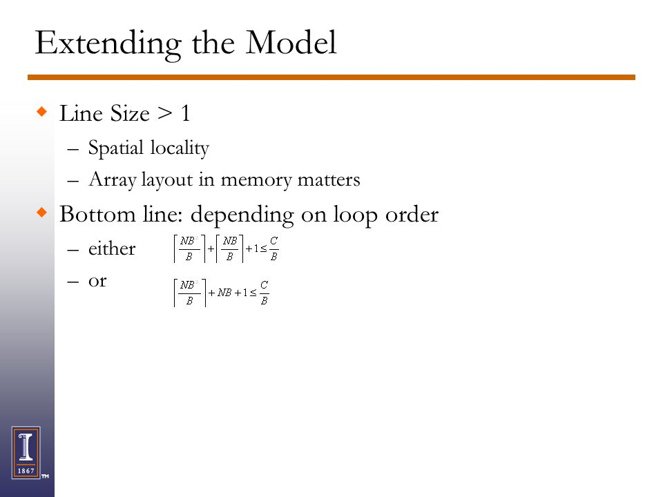 Extending the Model Line Size > 1 –Spatial locality –Array layout in memory matters Bottom line: depending on loop order –either –or