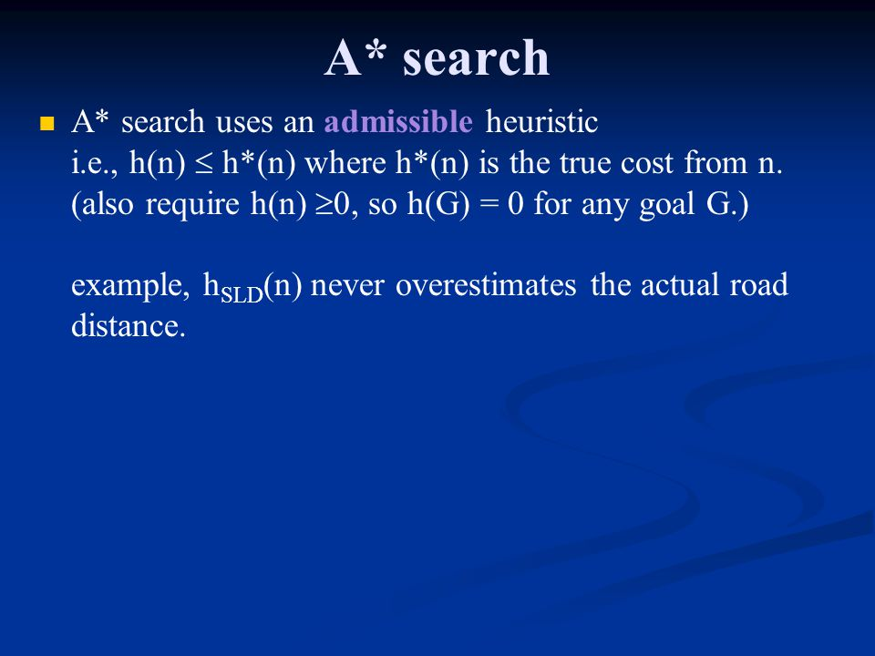 A* search A* search uses an admissible heuristic i.e., h(n) h*(n) where h*(n) is the true cost from n. (also require h(n) 0, so h(G) = 0 for any goal