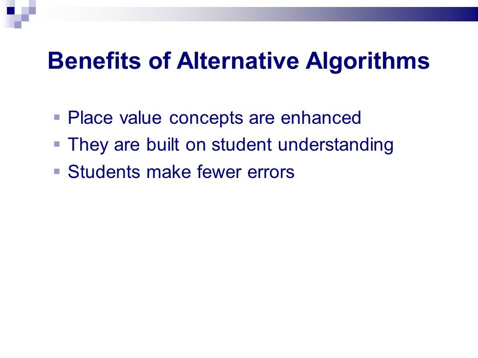 Benefits of Alternative Algorithms Place value concepts are enhanced They are built on student understanding Students make fewer errors