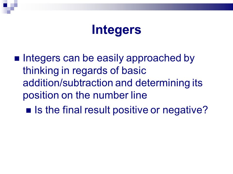 Integers Integers can be easily approached by thinking in regards of basic addition/subtraction and determining its position on the number line Is the