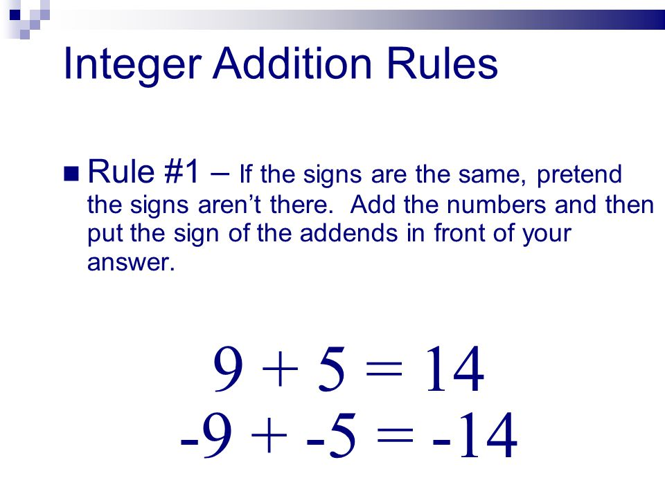 Integer Addition Rules Rule #1 – If the signs are the same, pretend the signs arent there. Add the numbers and then put the sign of the addends in fro