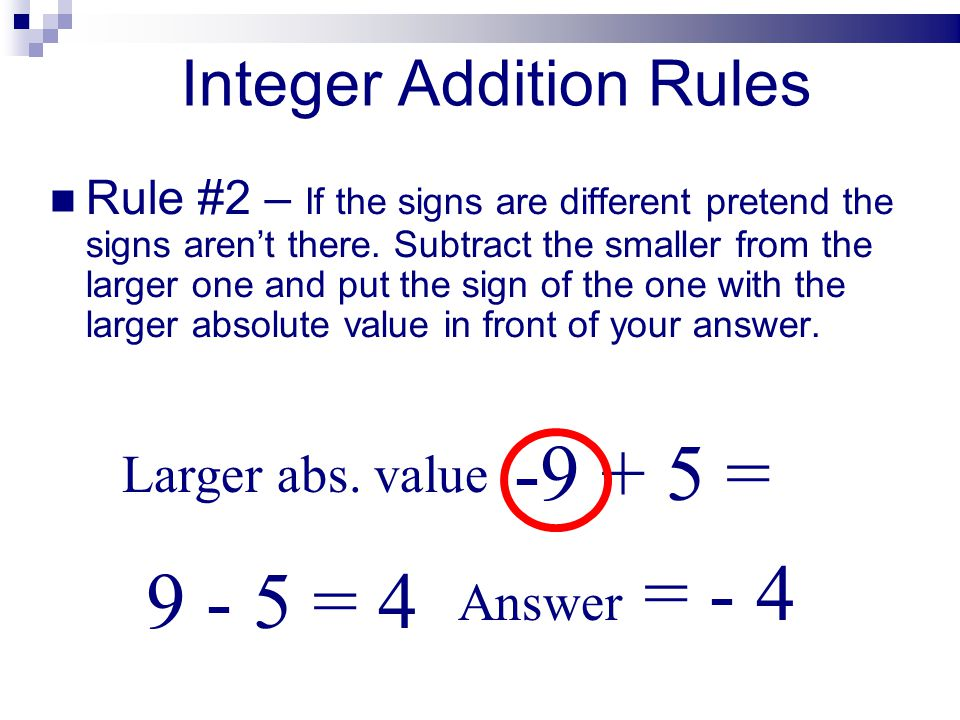Integer Addition Rules Rule #2 – If the signs are different pretend the signs arent there. Subtract the smaller from the larger one and put the sign o