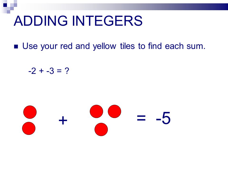 ADDING INTEGERS Use your red and yellow tiles to find each sum. -2 + -3 = ? + = -5