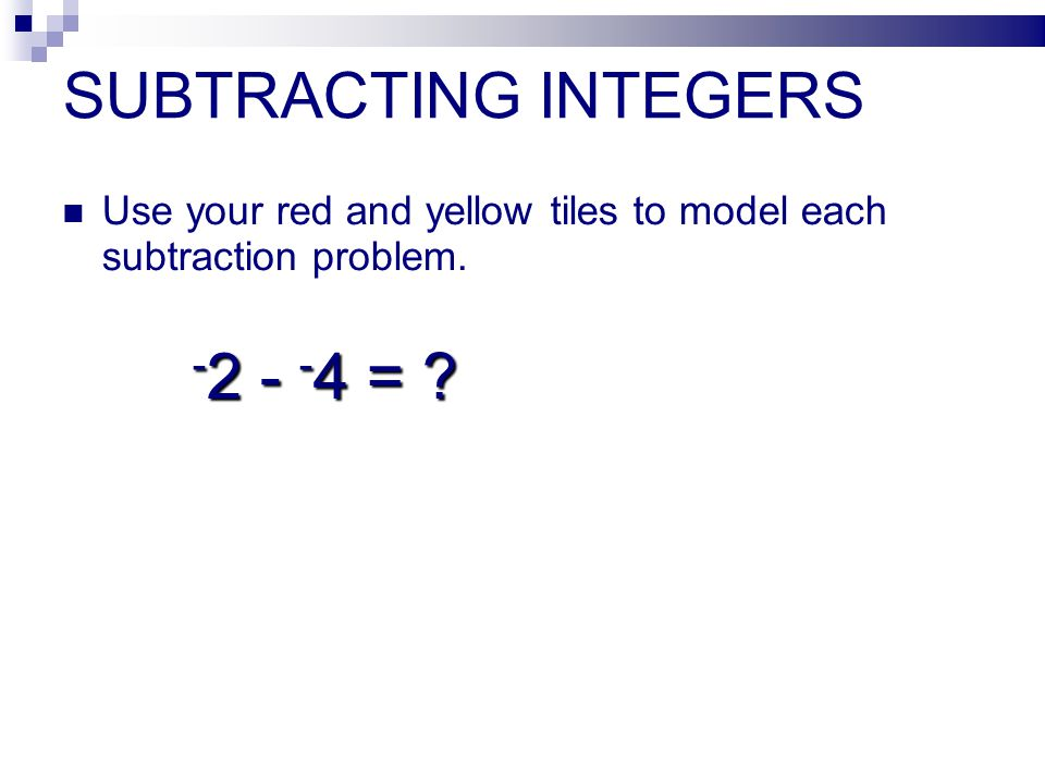 SUBTRACTING INTEGERS Use your red and yellow tiles to model each subtraction problem. - 2 - - 4 = ? - 2 - - 4 = ?