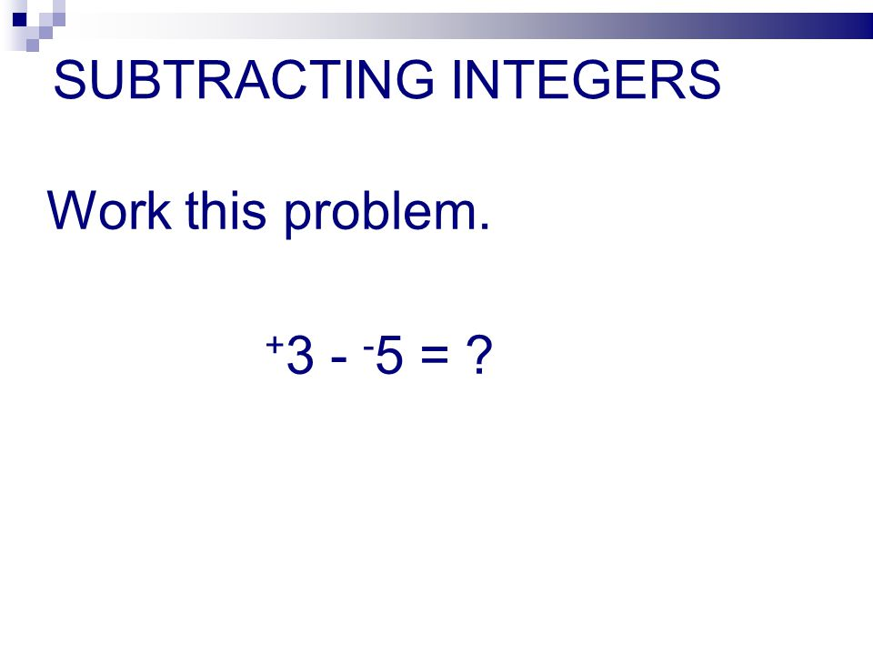 SUBTRACTING INTEGERS Work this problem. + 3 - - 5 = ?