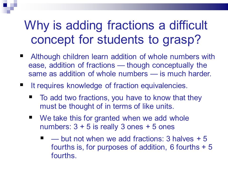 Although children learn addition of whole numbers with ease, addition of fractions though conceptually the same as addition of whole numbers is much h