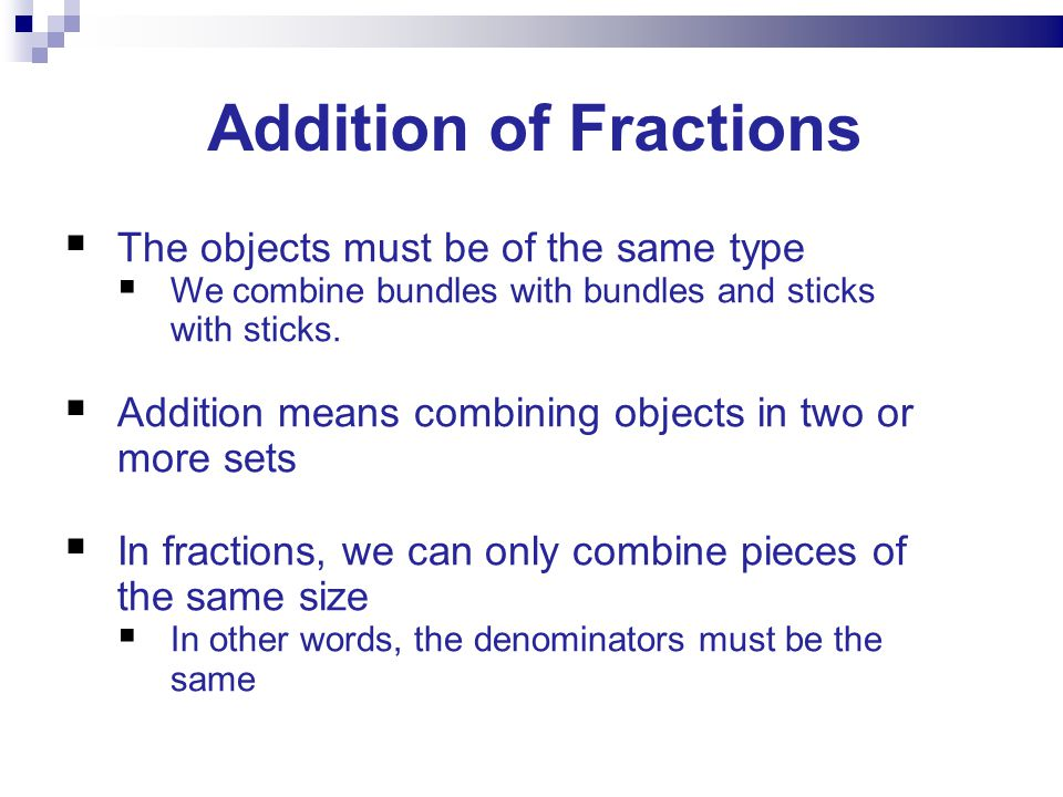 Addition of Fractions The objects must be of the same type We combine bundles with bundles and sticks with sticks.