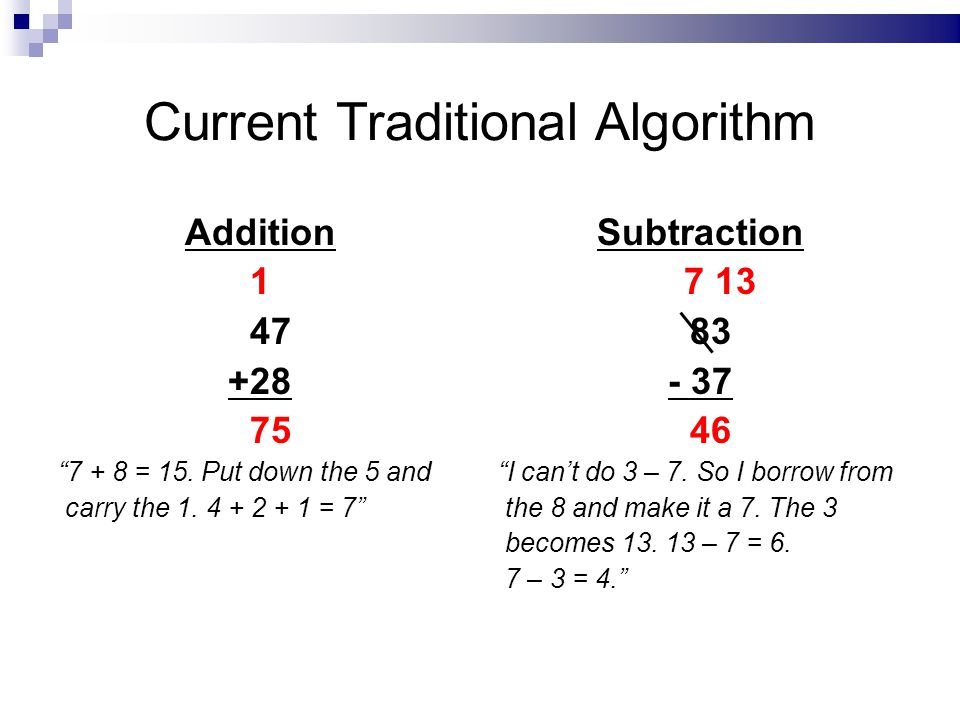 Current Traditional Algorithm Addition 1 47 +28 75 7 + 8 = 15. Put down the 5 and carry the 1. 4 + 2 + 1 = 7 Subtraction 7 13 83 - 37 46 I cant do 3 –