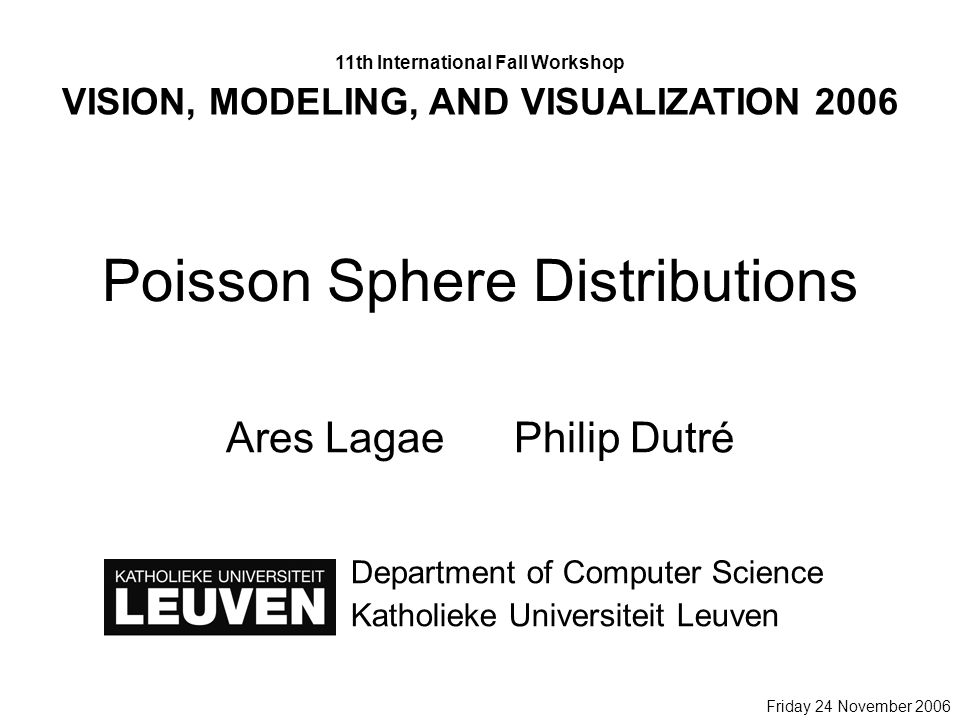 Poisson Sphere Distributions Ares LagaePhilip Dutré Department of Computer Science Katholieke Universiteit Leuven 11th International Fall Workshop VISION, MODELING, AND VISUALIZATION 2006 Friday 24 November 2006