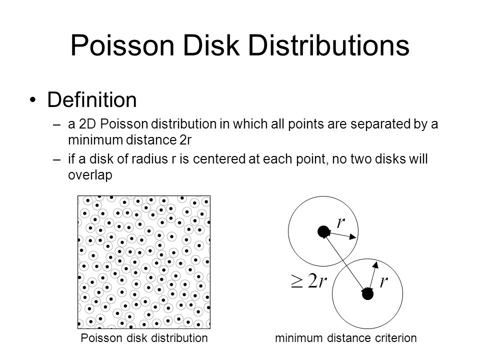 Poisson Disk Distributions Definition –a 2D Poisson distribution in which all points are separated by a minimum distance 2r –if a disk of radius r is centered at each point, no two disks will overlap Poisson disk distributionminimum distance criterion