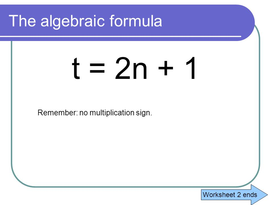 The formula The formula is: the number of tiles = 2 × the term number + 1 Remember to change to algebra we use letters: the number of tiles can be t the term number is always n