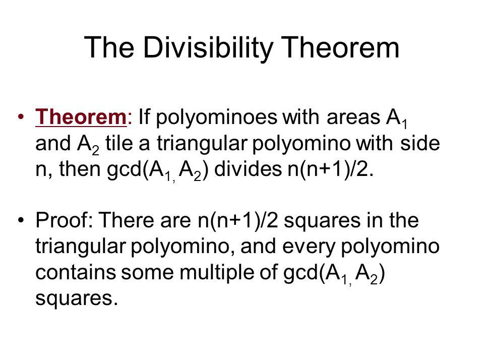 The Divisibility Theorem Theorem: If polyominoes with areas A 1 and A 2 tile a triangular polyomino with side n, then gcd(A 1, A 2 ) divides n(n+1)/2.