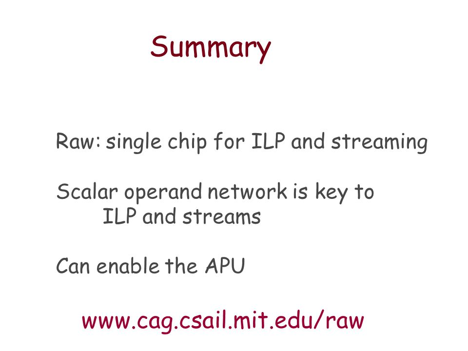 Summary Raw: single chip for ILP and streaming Scalar operand network is key to ILP and streams Can enable the APU www.cag.csail.mit.edu/raw