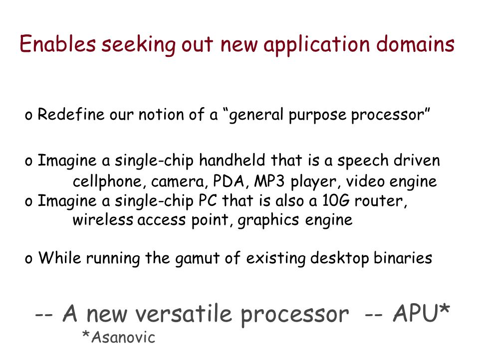 Enables seeking out new application domains o Redefine our notion of a general purpose processor o Imagine a single-chip handheld that is a speech driven cellphone, camera, PDA, MP3 player, video engine o Imagine a single-chip PC that is also a 10G router, wireless access point, graphics engine o While running the gamut of existing desktop binaries -- A new versatile processor -- APU* *Asanovic