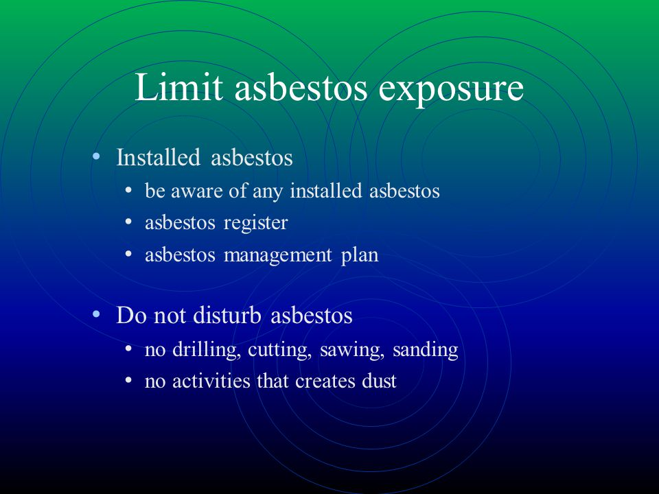 Limit asbestos exposure Installed asbestos be aware of any installed asbestos asbestos register asbestos management plan Do not disturb asbestos no drilling, cutting, sawing, sanding no activities that creates dust