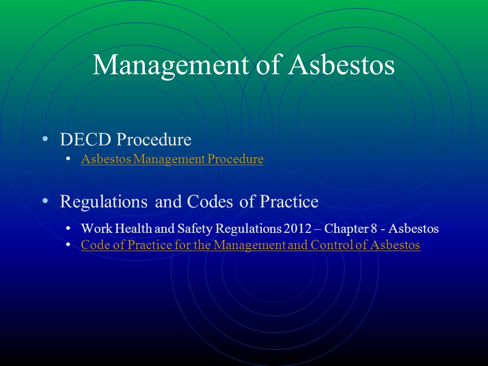 Management of Asbestos DECD Procedure Asbestos Management Procedure Regulations and Codes of Practice Work Health and Safety Regulations 2012 – Chapter 8 - Asbestos Code of Practice for the Management and Control of Asbestos