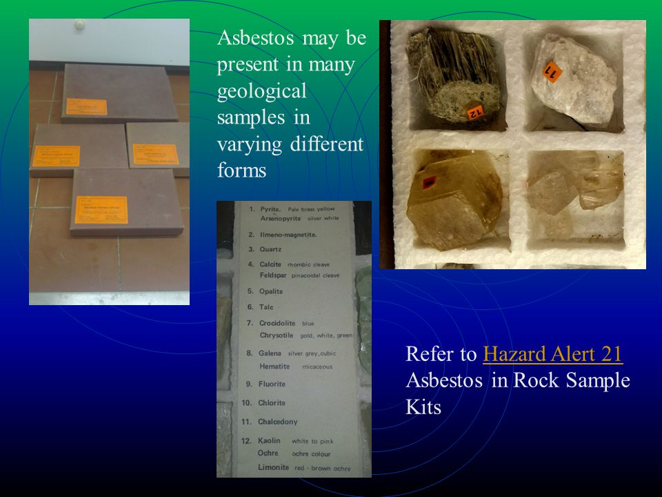 Asbestos may be present in many geological samples in varying different forms Refer to Hazard Alert 21 Asbestos in Rock Sample KitsHazard Alert 21