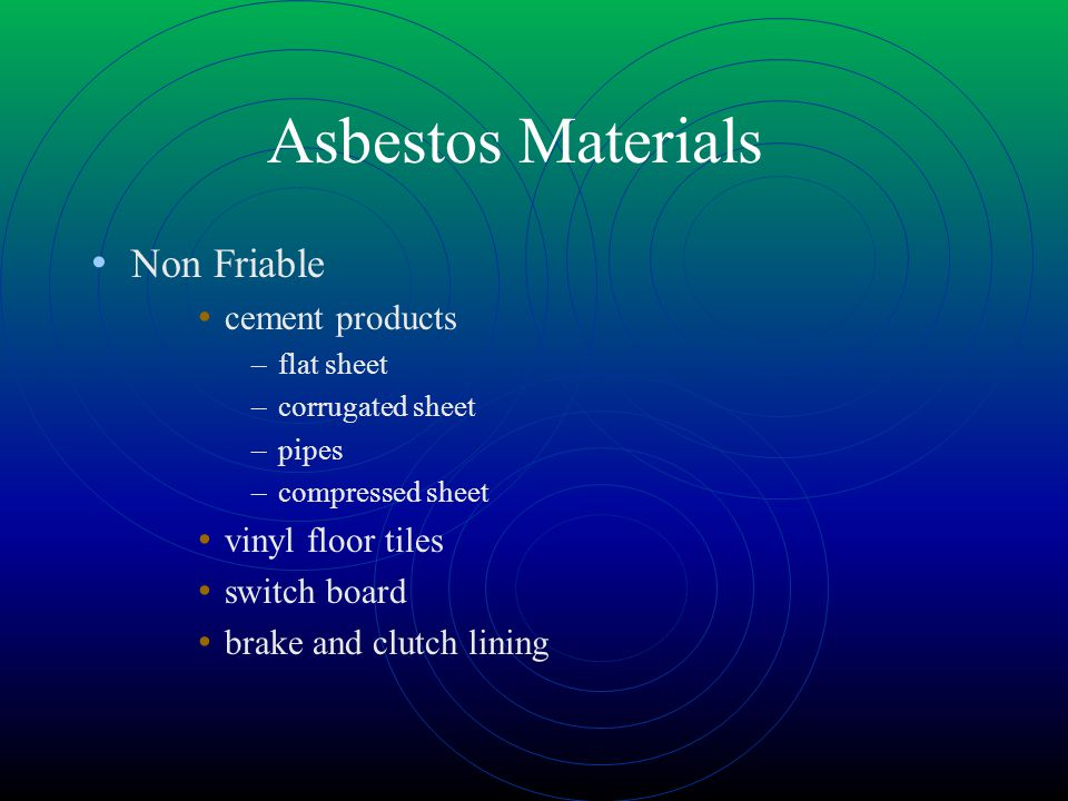 Asbestos Materials Non Friable cement products –flat sheet –corrugated sheet –pipes –compressed sheet vinyl floor tiles switch board brake and clutch lining
