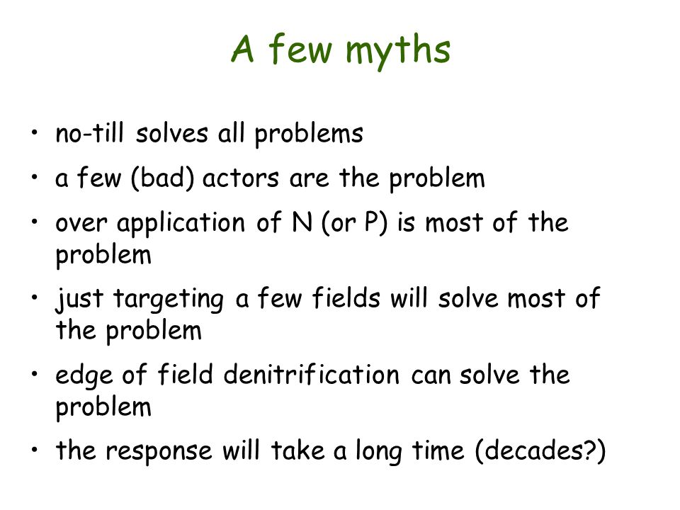 A few myths no-till solves all problems a few (bad) actors are the problem over application of N (or P) is most of the problem just targeting a few fields will solve most of the problem edge of field denitrification can solve the problem the response will take a long time (decades?)