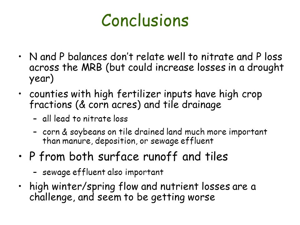 Conclusions N and P balances dont relate well to nitrate and P loss across the MRB (but could increase losses in a drought year) counties with high fertilizer inputs have high crop fractions (& corn acres) and tile drainage –all lead to nitrate loss –corn & soybeans on tile drained land much more important than manure, deposition, or sewage effluent P from both surface runoff and tiles –sewage effluent also important high winter/spring flow and nutrient losses are a challenge, and seem to be getting worse