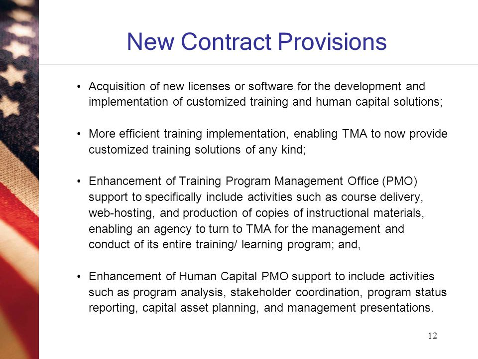 12 New Contract Provisions Acquisition of new licenses or software for the development and implementation of customized training and human capital solutions; More efficient training implementation, enabling TMA to now provide customized training solutions of any kind; Enhancement of Training Program Management Office (PMO) support to specifically include activities such as course delivery, web-hosting, and production of copies of instructional materials, enabling an agency to turn to TMA for the management and conduct of its entire training/ learning program; and, Enhancement of Human Capital PMO support to include activities such as program analysis, stakeholder coordination, program status reporting, capital asset planning, and management presentations.