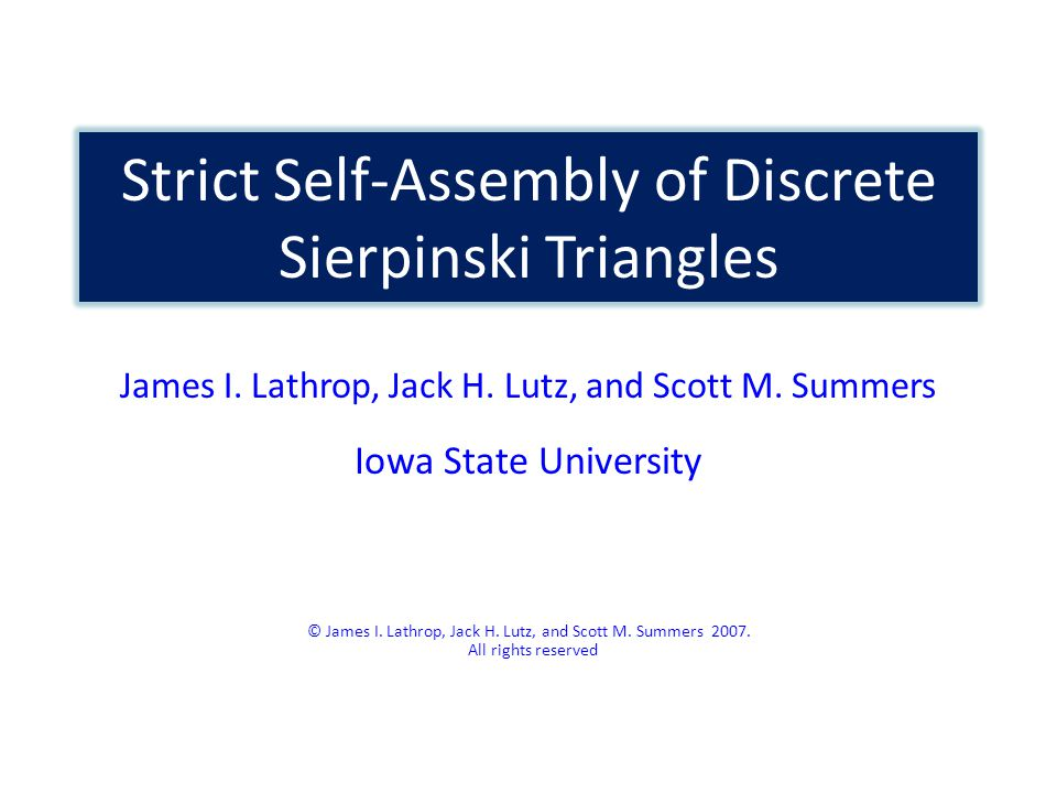 Strict Self-Assembly of Discrete Sierpinski Triangles James I. Lathrop, Jack H. Lutz, and Scott M. Summers Iowa State University © James I. Lathrop, J