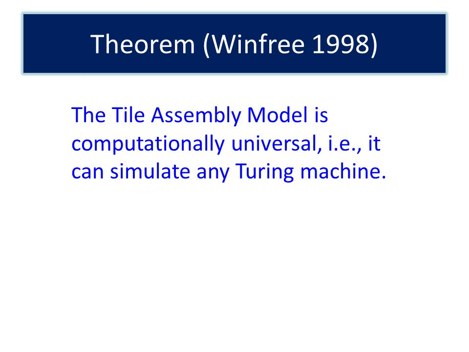 Theorem (Winfree 1998) The Tile Assembly Model is computationally universal, i.e., it can simulate any Turing machine.