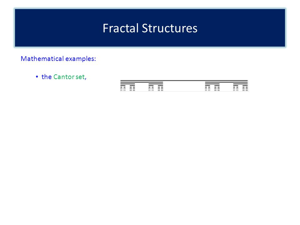 Fractal Structures Mathematical examples: the Cantor set,